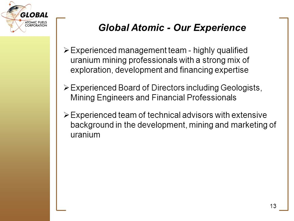 Global Atomic - Our Experience Experienced management team - highly qualified uranium mining professionals with a strong mix of exploration, development and financing expertise Experienced Board of Directors including Geologists, Mining Engineers and Financial Professionals Experienced team of technical advisors with extensive background in the development, mining and marketing of uranium 13