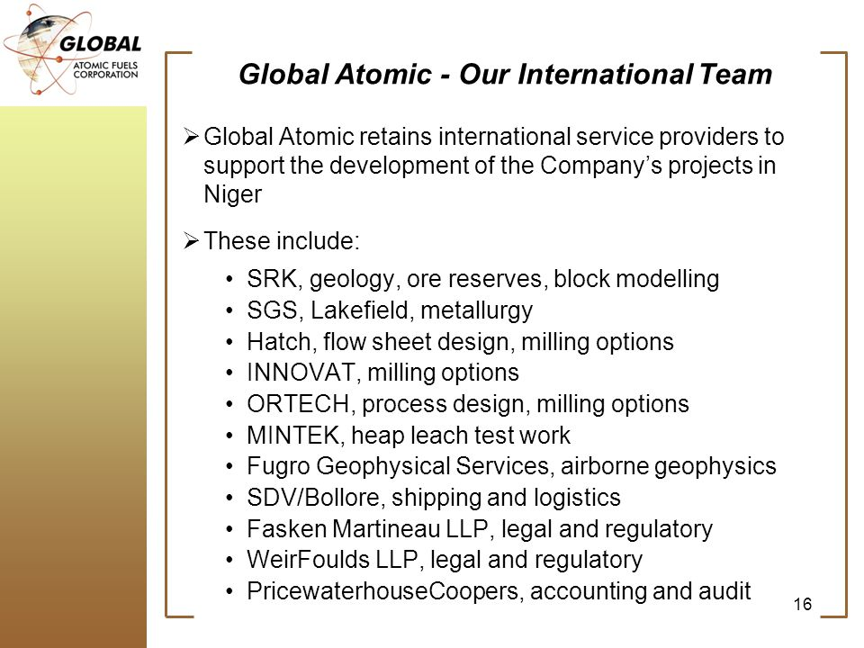Global Atomic - Our International Team Global Atomic retains international service providers to support the development of the Companys projects in Niger These include: SRK, geology, ore reserves, block modelling SGS, Lakefield, metallurgy Hatch, flow sheet design, milling options INNOVAT, milling options ORTECH, process design, milling options MINTEK, heap leach test work Fugro Geophysical Services, airborne geophysics SDV/Bollore, shipping and logistics Fasken Martineau LLP, legal and regulatory WeirFoulds LLP, legal and regulatory PricewaterhouseCoopers, accounting and audit 16