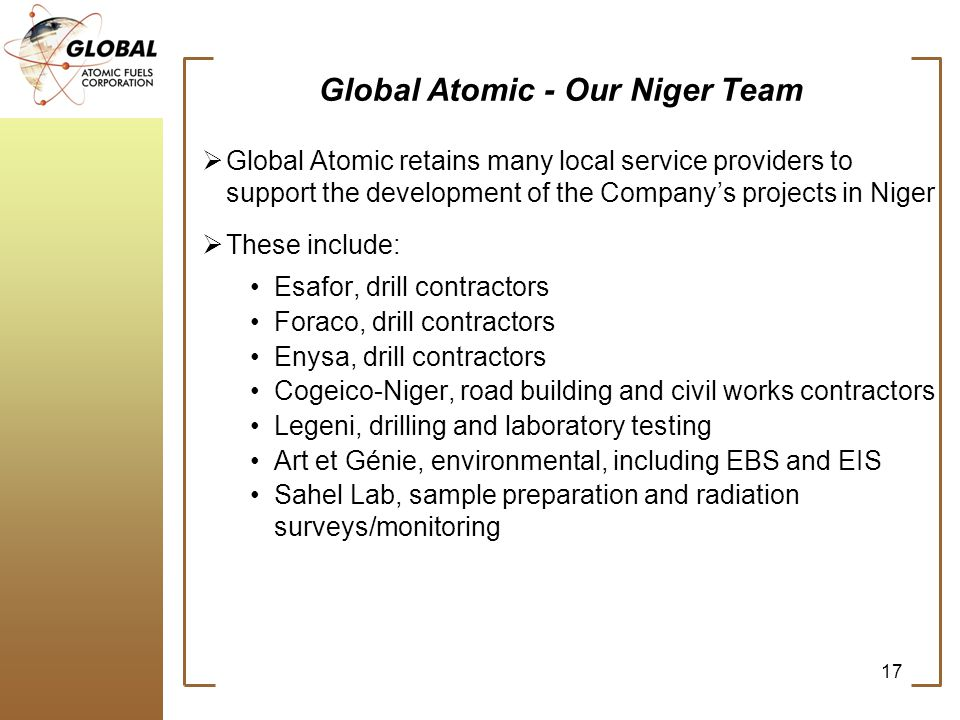 17 Global Atomic - Our Niger Team Global Atomic retains many local service providers to support the development of the Companys projects in Niger These include: Esafor, drill contractors Foraco, drill contractors Enysa, drill contractors Cogeico-Niger, road building and civil works contractors Legeni, drilling and laboratory testing Art et Génie, environmental, including EBS and EIS Sahel Lab, sample preparation and radiation surveys/monitoring
