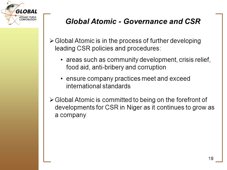 Global Atomic - Governance and CSR Global Atomic is in the process of further developing leading CSR policies and procedures: areas such as community development, crisis relief, food aid, anti-bribery and corruption ensure company practices meet and exceed international standards Global Atomic is committed to being on the forefront of developments for CSR in Niger as it continues to grow as a company 19