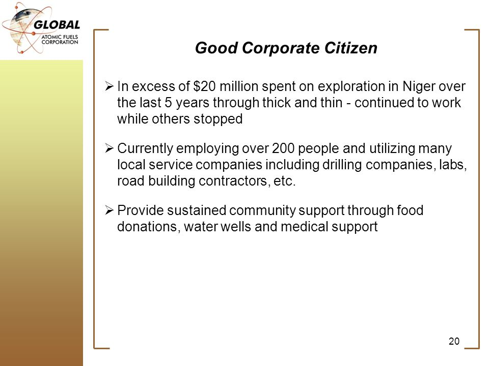 20 Good Corporate Citizen In excess of $20 million spent on exploration in Niger over the last 5 years through thick and thin - continued to work while others stopped Currently employing over 200 people and utilizing many local service companies including drilling companies, labs, road building contractors, etc.