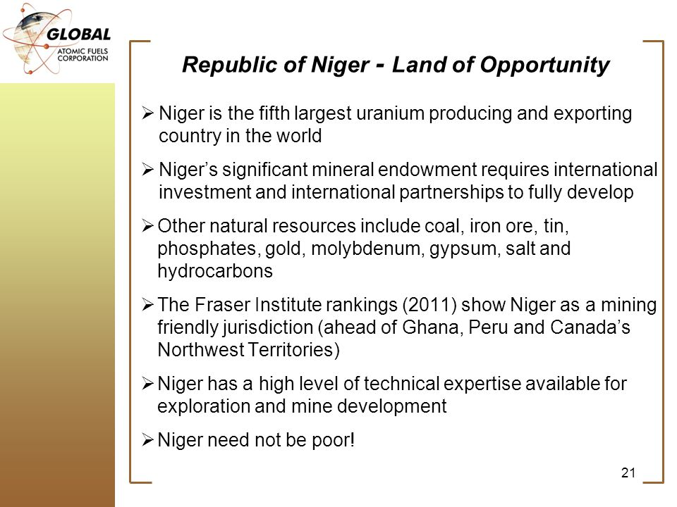 Republic of Niger - Land of Opportunity Niger is the fifth largest uranium producing and exporting country in the world Nigers significant mineral endowment requires international investment and international partnerships to fully develop Other natural resources include coal, iron ore, tin, phosphates, gold, molybdenum, gypsum, salt and hydrocarbons The Fraser Institute rankings (2011) show Niger as a mining friendly jurisdiction (ahead of Ghana, Peru and Canadas Northwest Territories) Niger has a high level of technical expertise available for exploration and mine development Niger need not be poor.