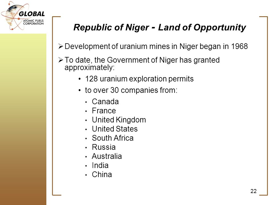 Republic of Niger - Land of Opportunity Development of uranium mines in Niger began in 1968 To date, the Government of Niger has granted approximately: 128 uranium exploration permits to over 30 companies from: Canada France United Kingdom United States South Africa Russia Australia India China 22