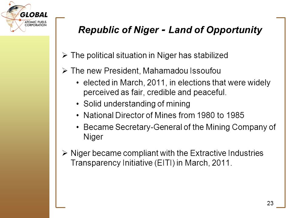 Republic of Niger - Land of Opportunity The political situation in Niger has stabilized The new President, Mahamadou Issoufou elected in March, 2011,