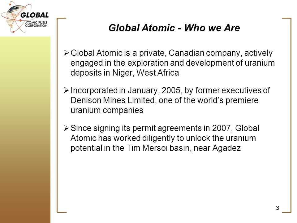 Global Atomic - Who we Are Global Atomic is a private, Canadian company, actively engaged in the exploration and development of uranium deposits in Niger, West Africa Incorporated in January, 2005, by former executives of Denison Mines Limited, one of the worlds premiere uranium companies Since signing its permit agreements in 2007, Global Atomic has worked diligently to unlock the uranium potential in the Tim Mersoi basin, near Agadez 3