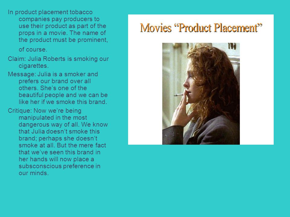 In product placement tobacco companies pay producers to use their product as part of the props in a movie. The name of the product must be prominent,