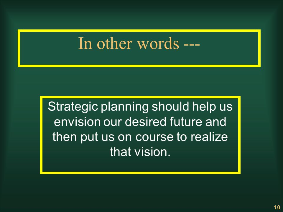 10 In other words --- Strategic planning should help us envision our desired future and then put us on course to realize that vision.
