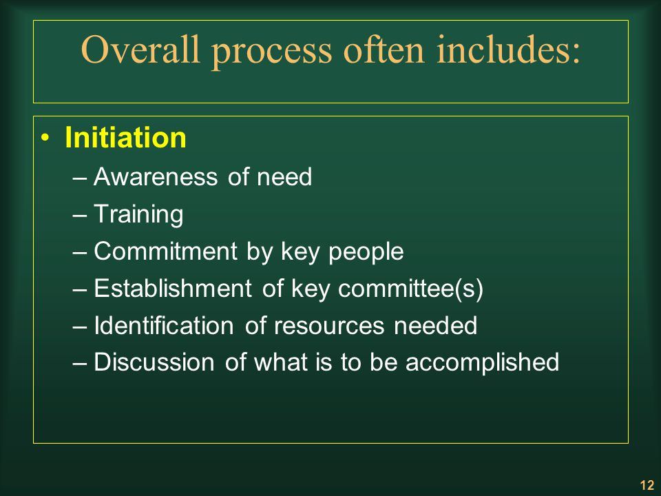 12 Overall process often includes: Initiation –Awareness of need –Training –Commitment by key people –Establishment of key committee(s) –Identificatio