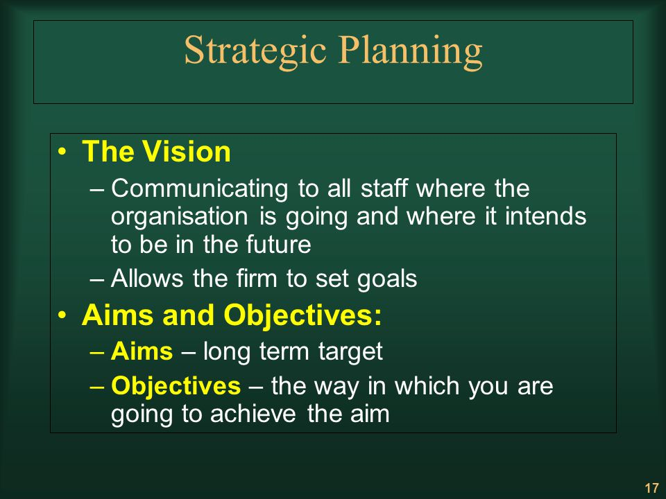 17 Strategic Planning The Vision –Communicating to all staff where the organisation is going and where it intends to be in the future –Allows the firm