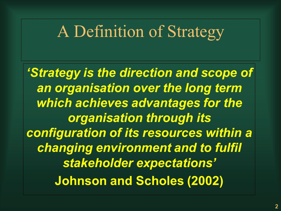 2 A Definition of Strategy Strategy is the direction and scope of an organisation over the long term which achieves advantages for the organisation th