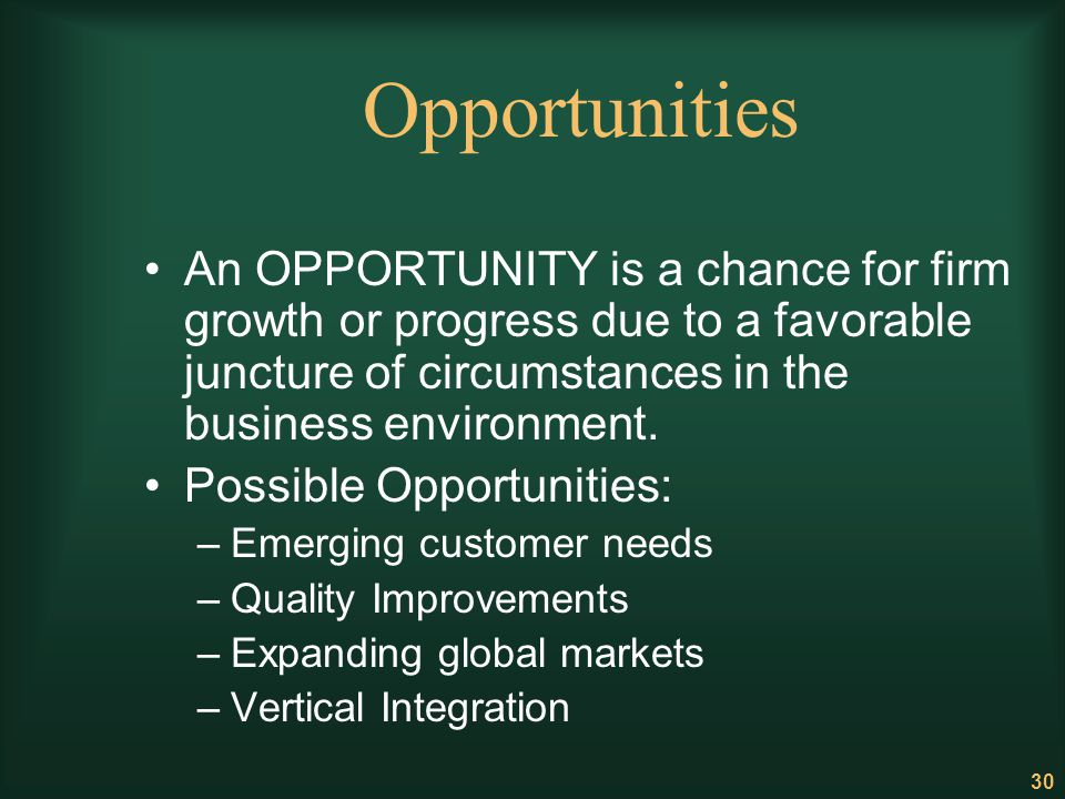 30 Opportunities An OPPORTUNITY is a chance for firm growth or progress due to a favorable juncture of circumstances in the business environment. Poss