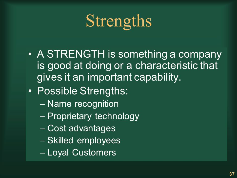 37 Strengths A STRENGTH is something a company is good at doing or a characteristic that gives it an important capability. Possible Strengths: –Name r