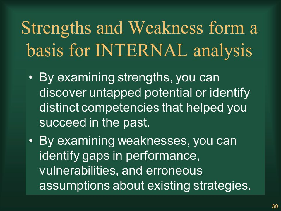 39 Strengths and Weakness form a basis for INTERNAL analysis By examining strengths, you can discover untapped potential or identify distinct competen