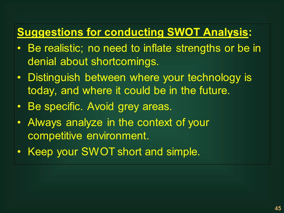 45 Suggestions for conducting SWOT Analysis: Be realistic; no need to inflate strengths or be in denial about shortcomings. Distinguish between where
