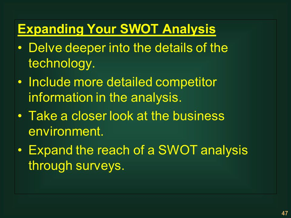 47 Expanding Your SWOT Analysis Delve deeper into the details of the technology. Include more detailed competitor information in the analysis. Take a