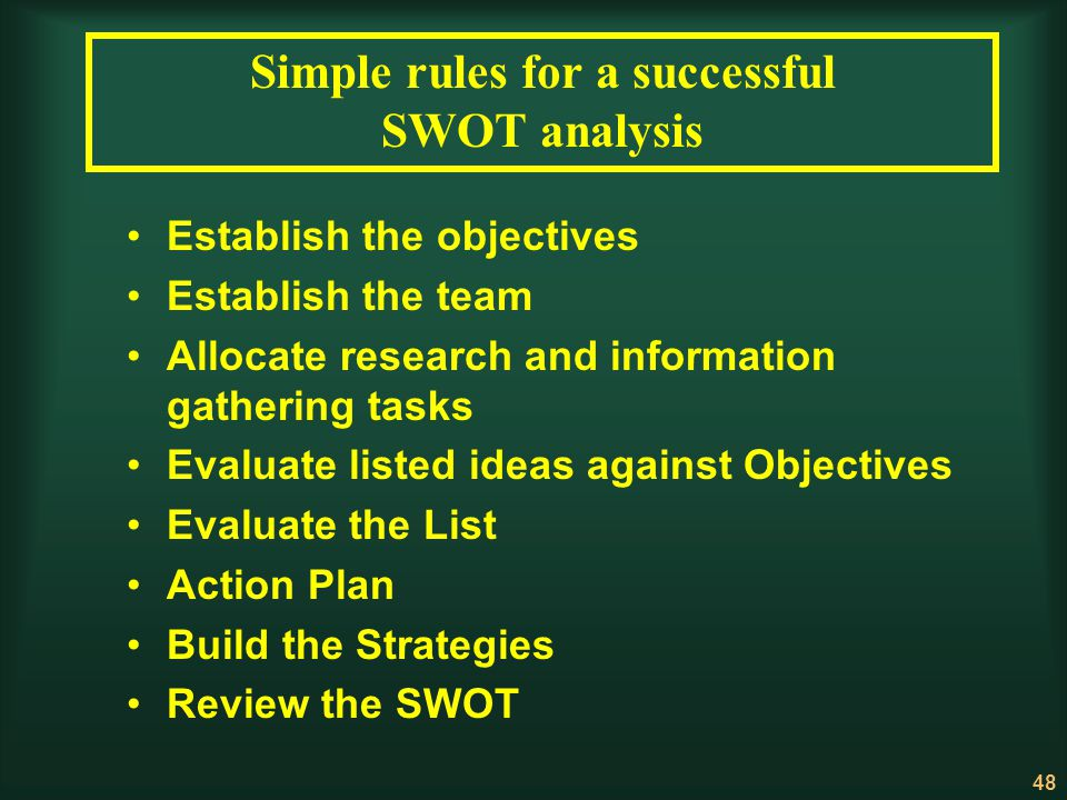 48 Simple rules for a successful SWOT analysis Establish the objectives Establish the team Allocate research and information gathering tasks Evaluate