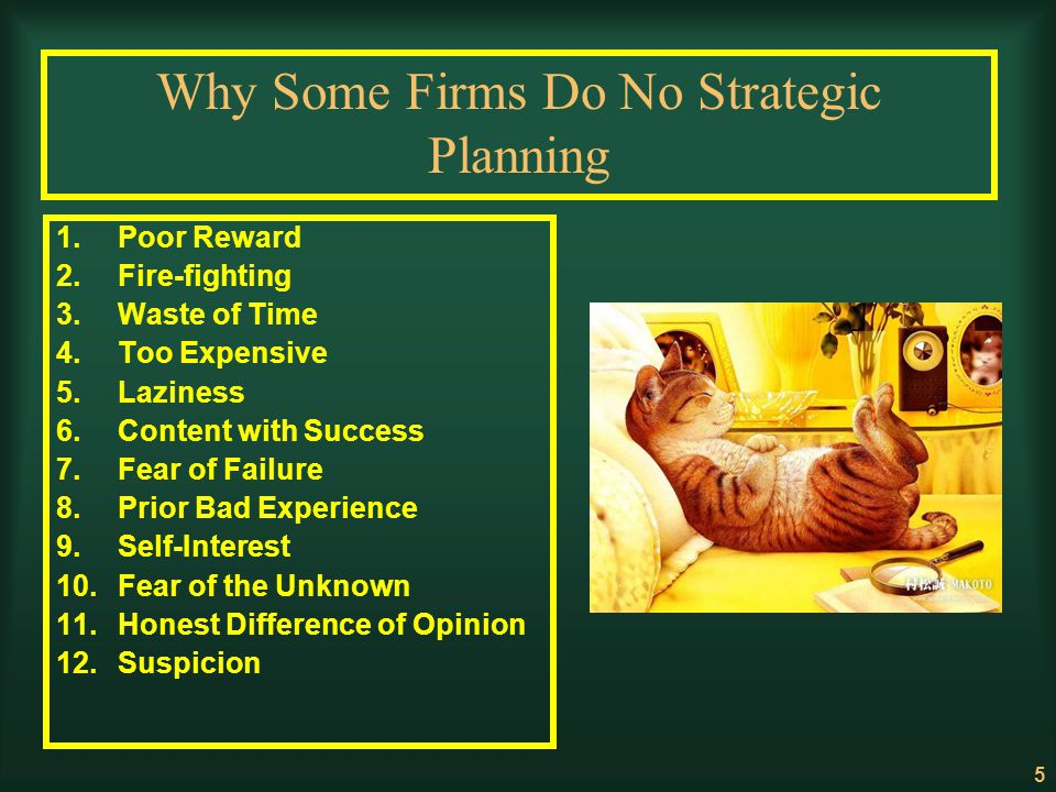 5 Why Some Firms Do No Strategic Planning 1.Poor Reward 2.Fire-fighting 3.Waste of Time 4.Too Expensive 5.Laziness 6.Content with Success 7.Fear of Fa