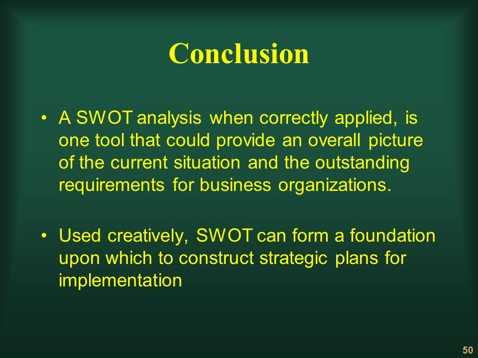 50 Conclusion A SWOT analysis when correctly applied, is one tool that could provide an overall picture of the current situation and the outstanding r