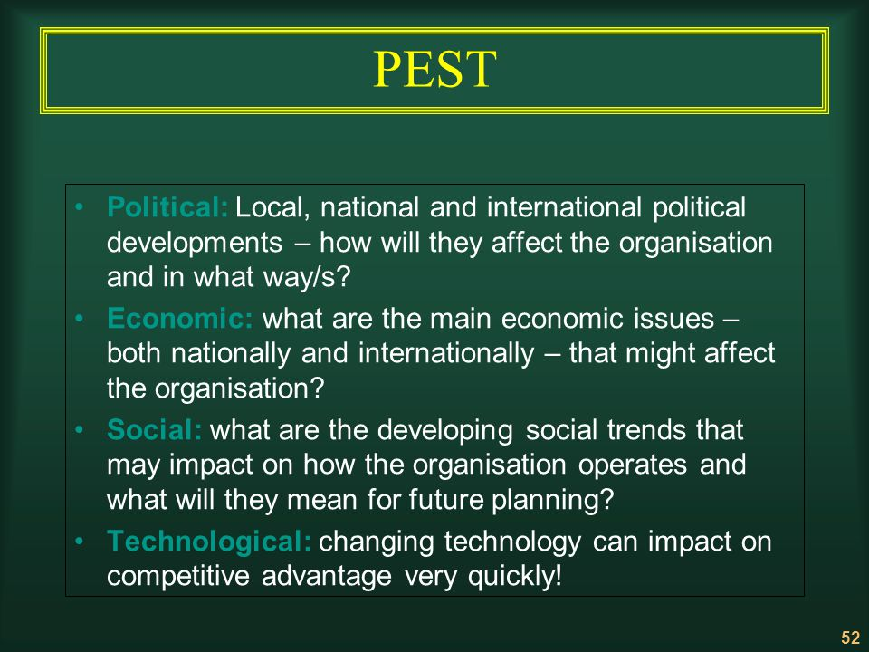 52 PEST Political: Local, national and international political developments – how will they affect the organisation and in what way/s? Economic: what