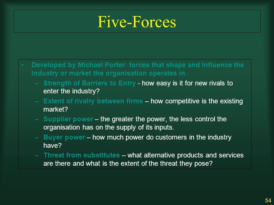 54 Five-Forces Developed by Michael Porter: forces that shape and influence the industry or market the organisation operates in. –Strength of Barriers