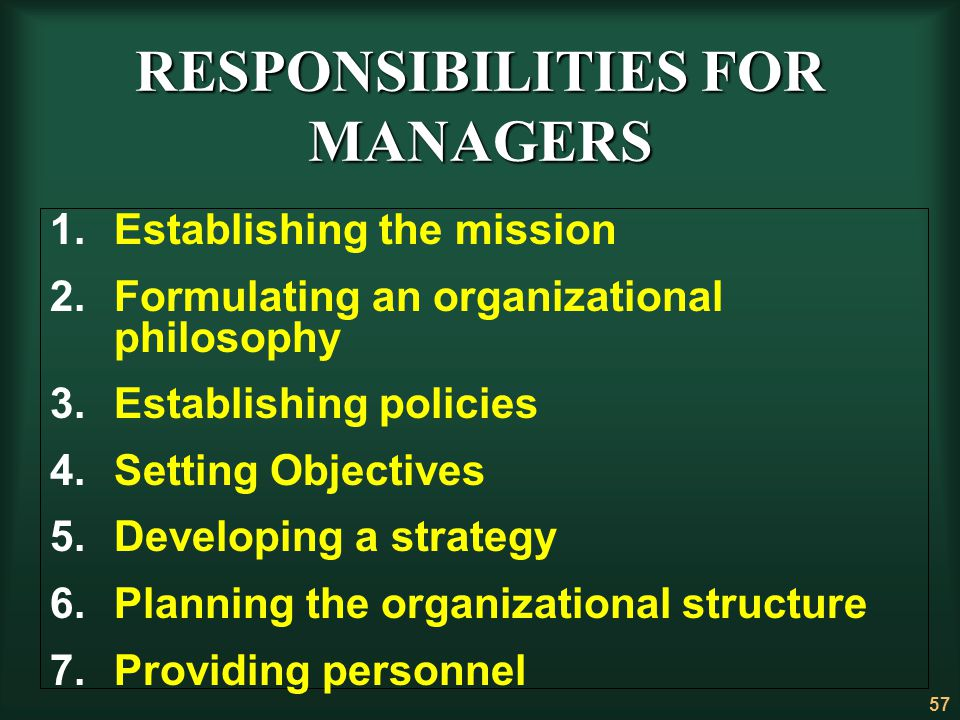 57 RESPONSIBILITIES FOR MANAGERS 1.Establishing the mission 2.Formulating an organizational philosophy 3.Establishing policies 4.Setting Objectives 5.