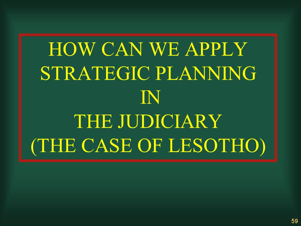 59 HOW CAN WE APPLY STRATEGIC PLANNING IN THE JUDICIARY (THE CASE OF LESOTHO)
