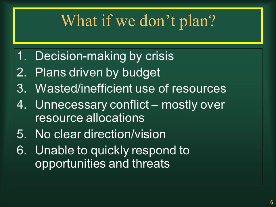 6 What if we dont plan? 1.Decision-making by crisis 2.Plans driven by budget 3.Wasted/inefficient use of resources 4.Unnecessary conflict – mostly ove