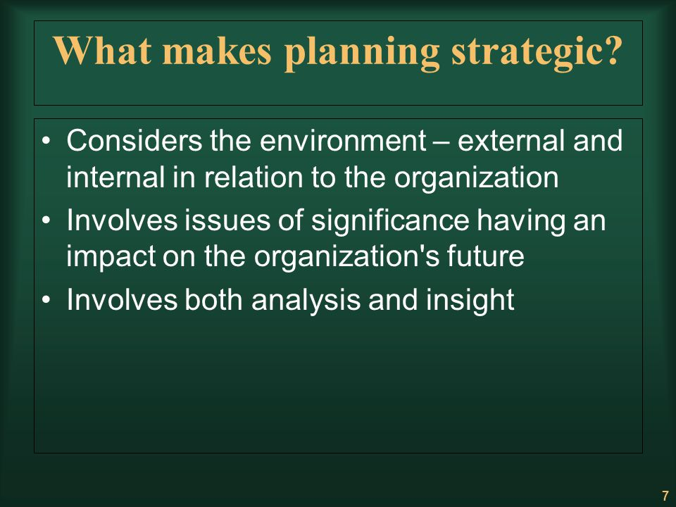 7 What makes planning strategic? Considers the environment – external and internal in relation to the organization Involves issues of significance hav