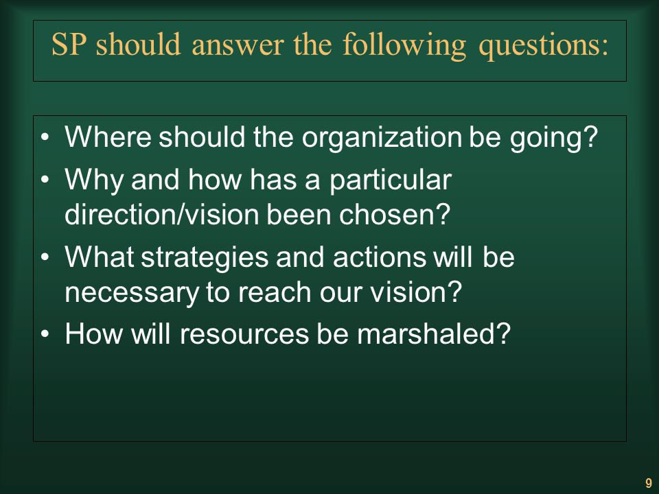 9 SP should answer the following questions: Where should the organization be going? Why and how has a particular direction/vision been chosen? What st