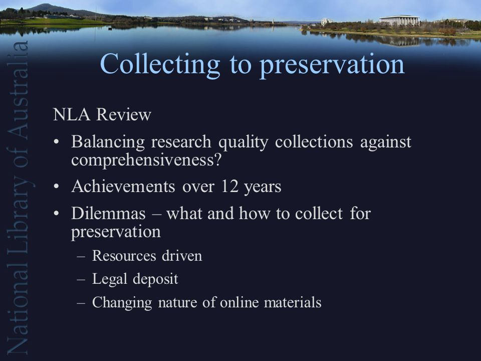 Collecting to preservation NLA Review Balancing research quality collections against comprehensiveness.