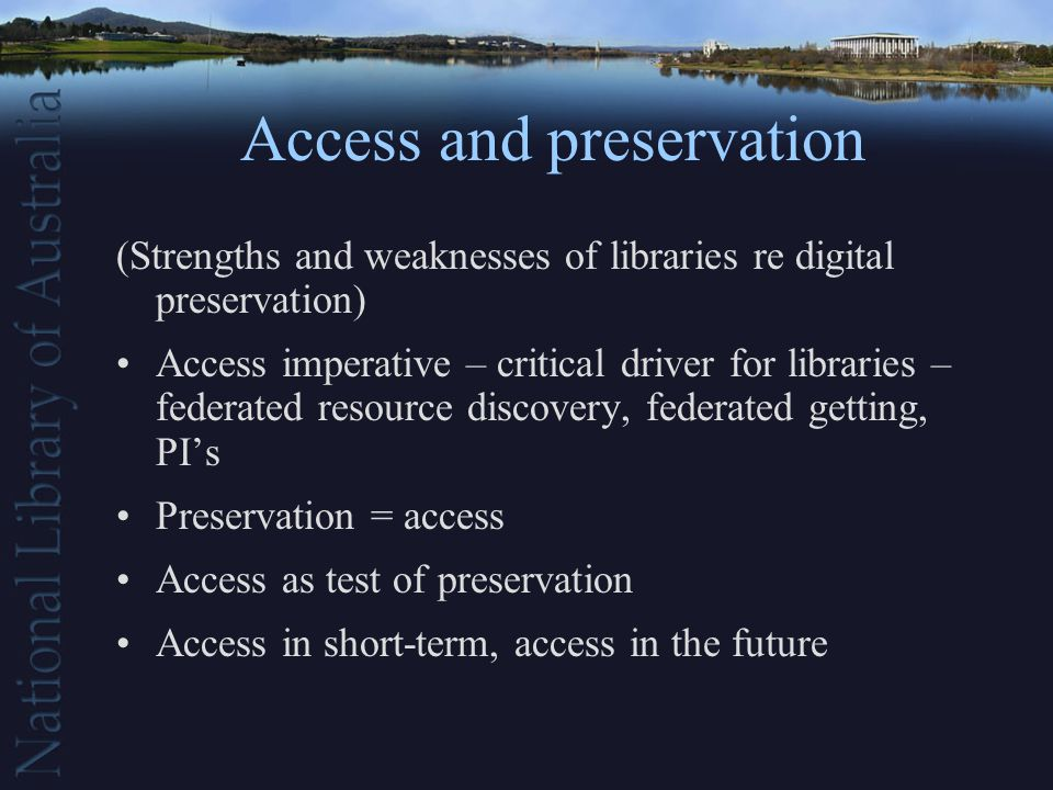 Access and preservation (Strengths and weaknesses of libraries re digital preservation) Access imperative – critical driver for libraries – federated resource discovery, federated getting, PIs Preservation = access Access as test of preservation Access in short-term, access in the future
