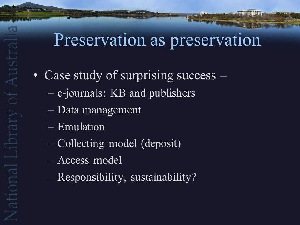 Preservation as preservation Case study of surprising success – –e-journals: KB and publishers –Data management –Emulation –Collecting model (deposit) –Access model –Responsibility, sustainability