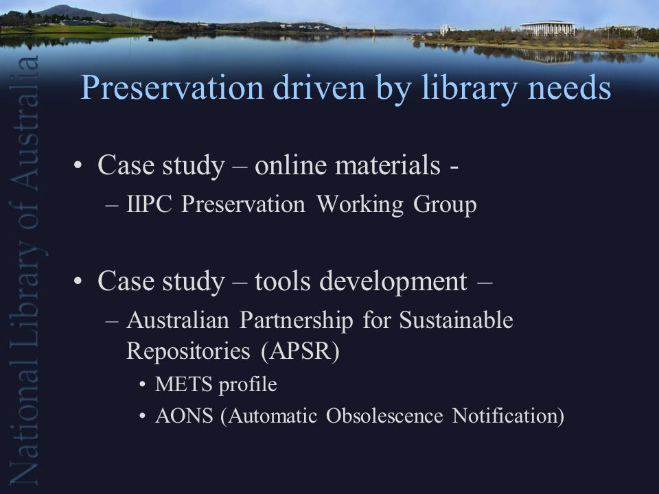Preservation driven by library needs Case study – online materials - –IIPC Preservation Working Group Case study – tools development – –Australian Partnership for Sustainable Repositories (APSR) METS profile AONS (Automatic Obsolescence Notification)