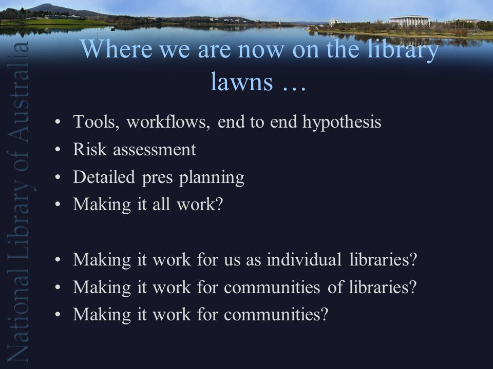Where we are now on the library lawns … Tools, workflows, end to end hypothesis Risk assessment Detailed pres planning Making it all work.