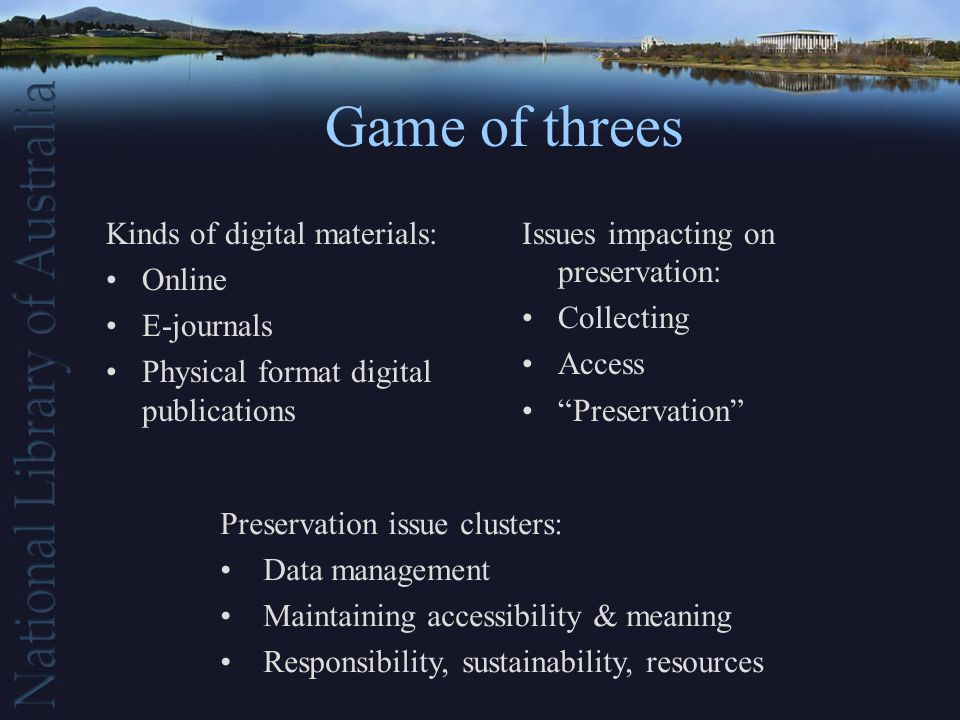 Game of threes Kinds of digital materials: Online E-journals Physical format digital publications Issues impacting on preservation: Collecting Access Preservation Preservation issue clusters: Data management Maintaining accessibility & meaning Responsibility, sustainability, resources