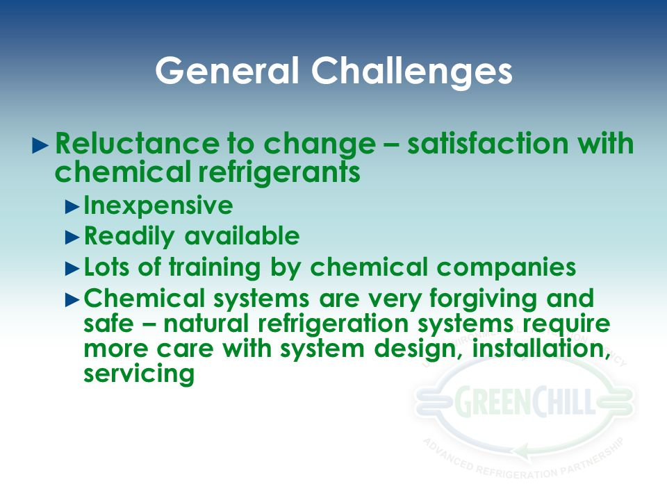 General Challenges Reluctance to change – satisfaction with chemical refrigerants Inexpensive Readily available Lots of training by chemical companies Chemical systems are very forgiving and safe – natural refrigeration systems require more care with system design, installation, servicing