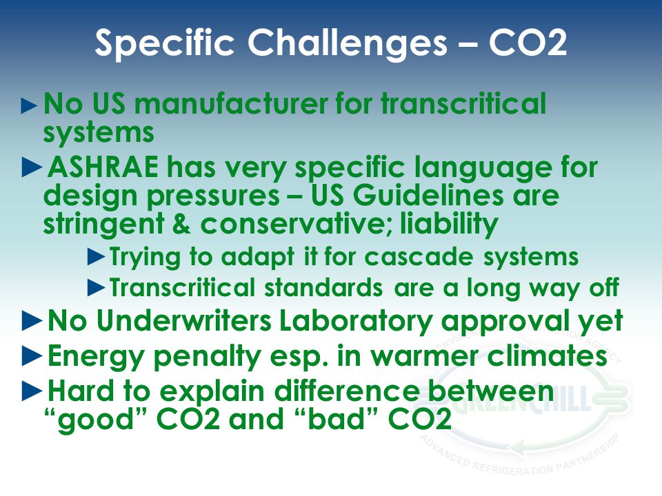 Specific Challenges – CO2 No US manufacturer for transcritical systems ASHRAE has very specific language for design pressures – US Guidelines are stringent & conservative; liability Trying to adapt it for cascade systems Transcritical standards are a long way off No Underwriters Laboratory approval yet Energy penalty esp.
