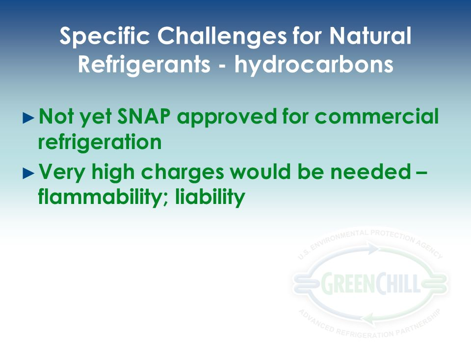 Specific Challenges for Natural Refrigerants - hydrocarbons Not yet SNAP approved for commercial refrigeration Very high charges would be needed – flammability; liability