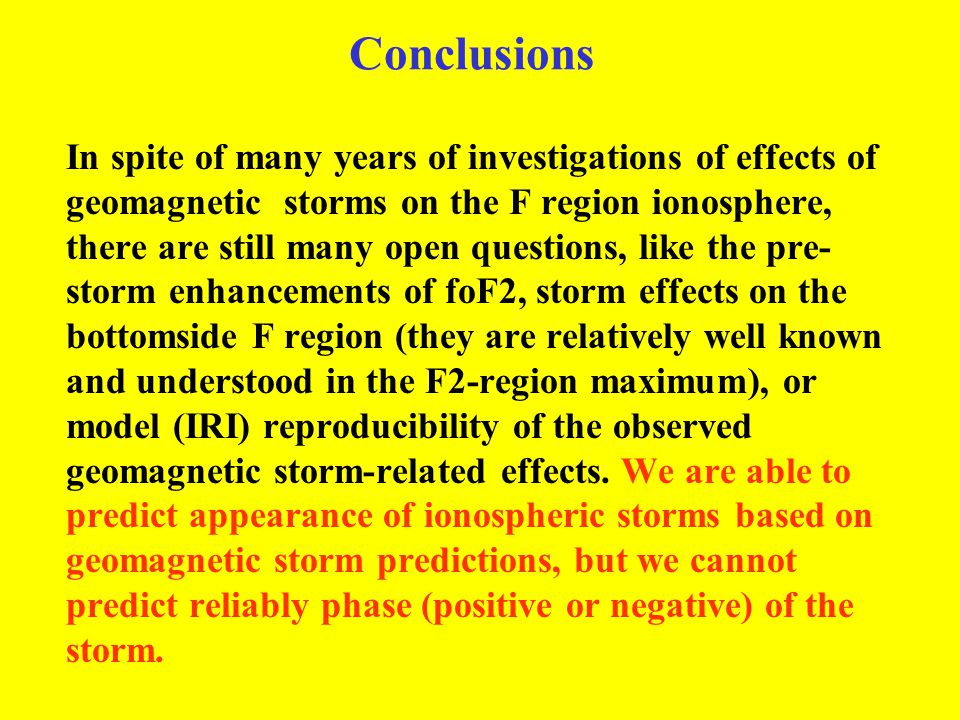 Conclusions In spite of many years of investigations of effects of geomagnetic storms on the F region ionosphere, there are still many open questions,