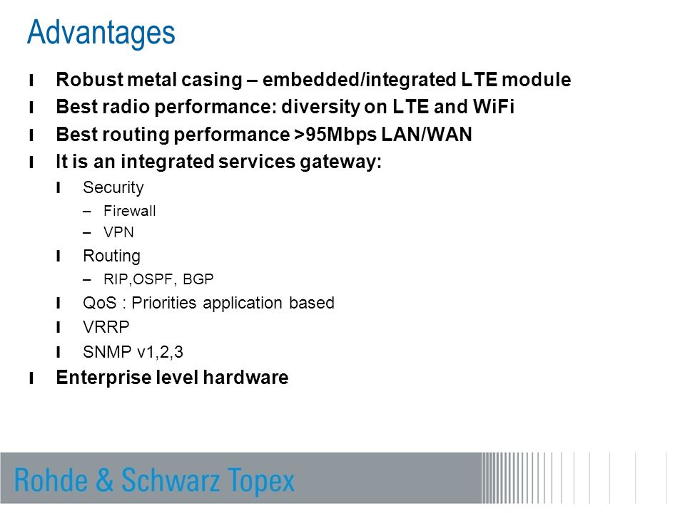 Advantages l Robust metal casing – embedded/integrated LTE module l Best radio performance: diversity on LTE and WiFi l Best routing performance >95Mbps LAN/WAN l It is an integrated services gateway: l Security –Firewall –VPN l Routing –RIP,OSPF, BGP l QoS : Priorities application based l VRRP l SNMP v1,2,3 l Enterprise level hardware