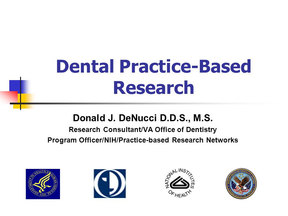 Dental Practice-Based Research Donald J. DeNucci D.D.S., M.S. Research Consultant/VA Office of Dentistry Program Officer/NIH/Practice-based Research N