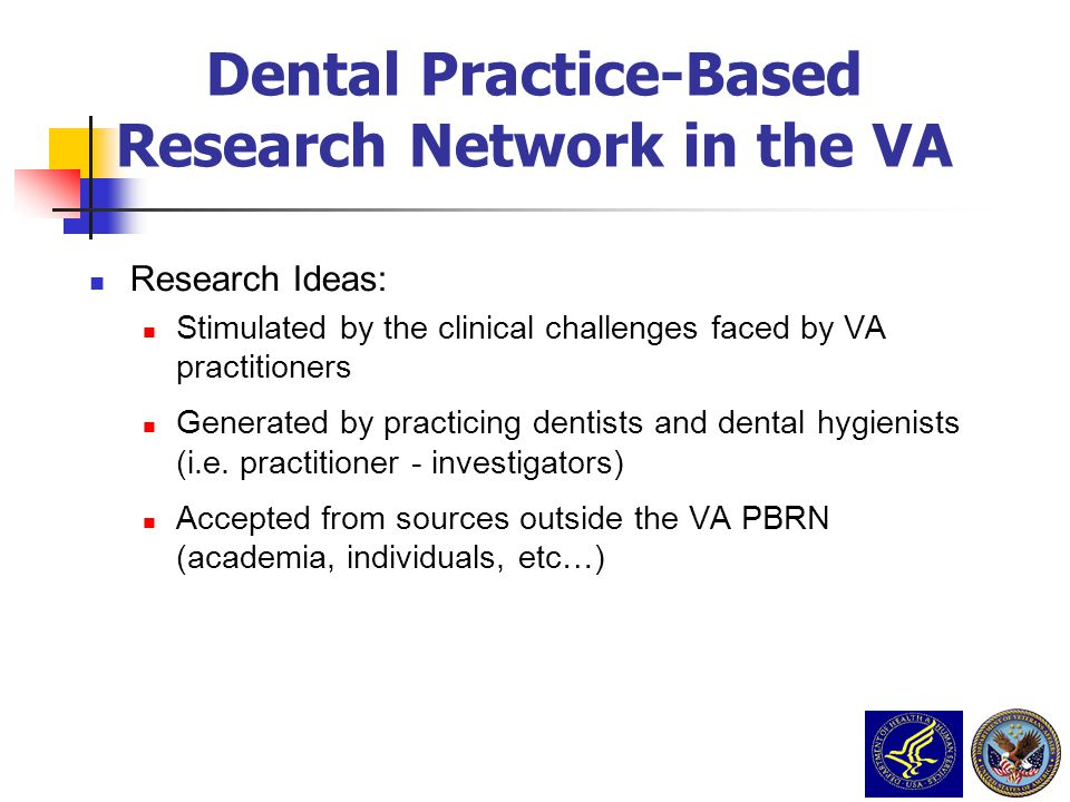 Research Ideas: Stimulated by the clinical challenges faced by VA practitioners Generated by practicing dentists and dental hygienists (i.e. practitio