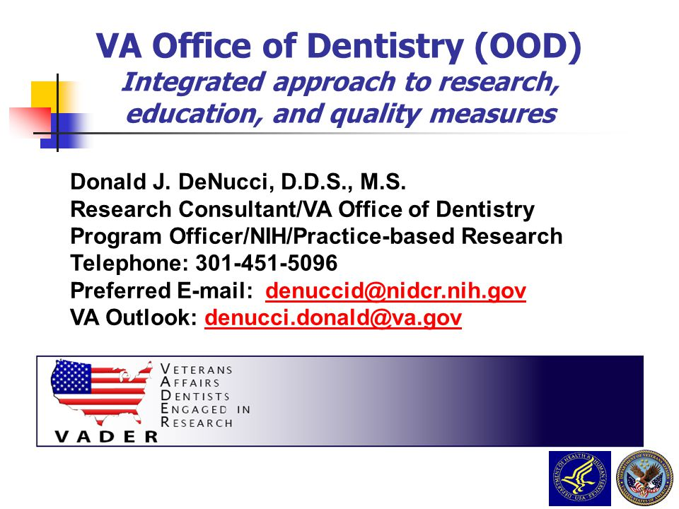Donald J. DeNucci, D.D.S., M.S. Research Consultant/VA Office of Dentistry Program Officer/NIH/Practice-based Research Telephone: 301-451-5096 Preferr