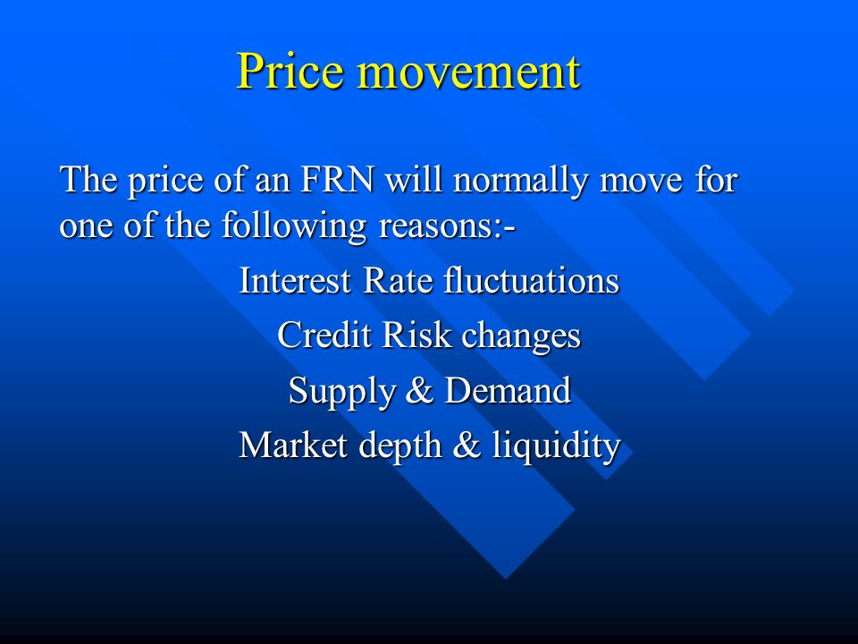 Price movement The price of an FRN will normally move for one of the following reasons:- Interest Rate fluctuations Credit Risk changes Supply & Demand Market depth & liquidity