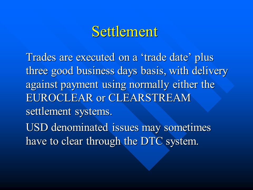 Settlement Trades are executed on a trade date plus three good business days basis, with delivery against payment using normally either the EUROCLEAR or CLEARSTREAM settlement systems.