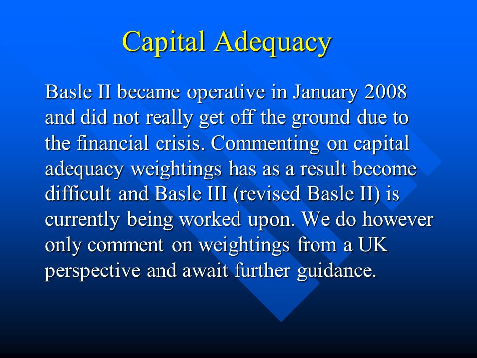 Capital Adequacy Basle II became operative in January 2008 and did not really get off the ground due to the financial crisis.