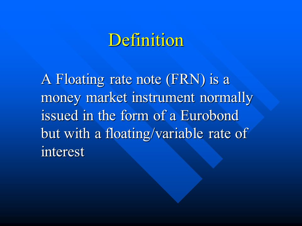 Definition A Floating rate note (FRN) is a money market instrument normally issued in the form of a Eurobond but with a floating/variable rate of inte