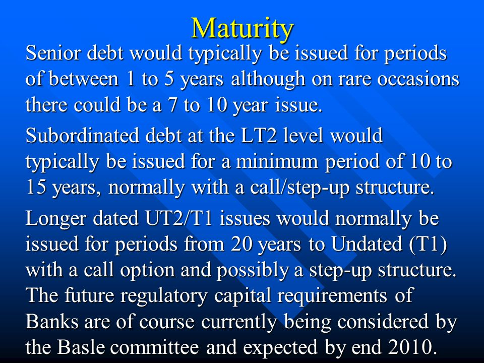 Maturity Senior debt would typically be issued for periods of between 1 to 5 years although on rare occasions there could be a 7 to 10 year issue. Sub