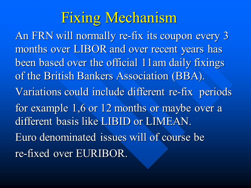 Fixing Mechanism An FRN will normally re-fix its coupon every 3 months over LIBOR and over recent years has been based over the official 11am daily fixings of the British Bankers Association (BBA).
