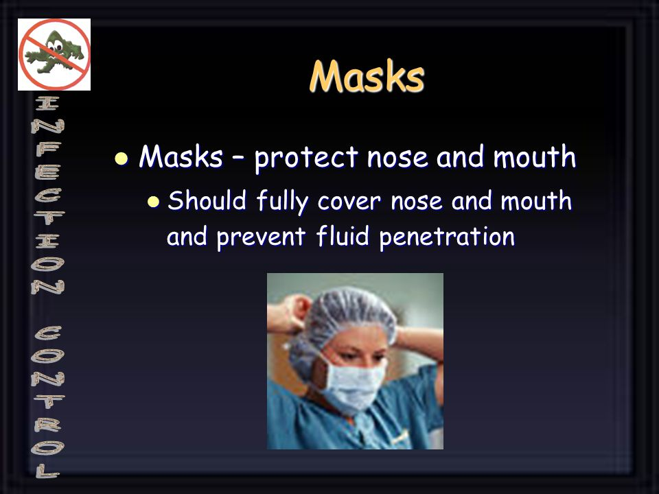 Masks Masks – protect nose and mouth Masks – protect nose and mouth Should fully cover nose and mouth and prevent fluid penetration Should fully cover